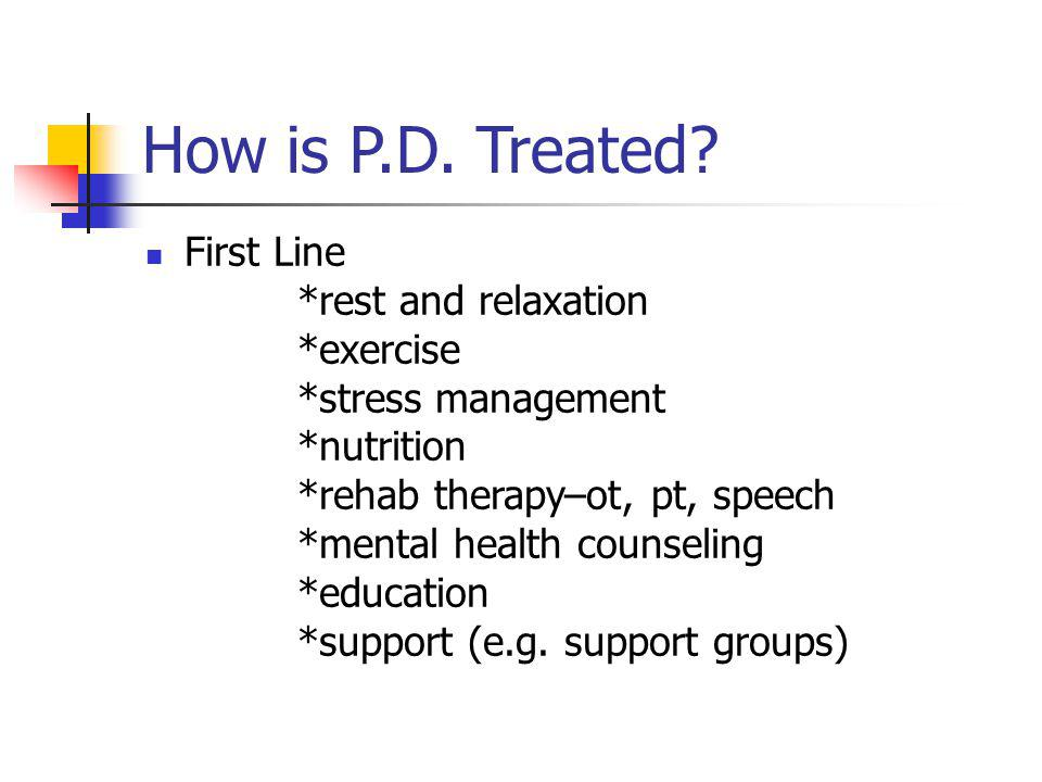 How is P.D. Treated? First Line *rest and relaxation *exercise *stress management *nutrition *rehab therapy–ot, pt, speech *mental health counseling *