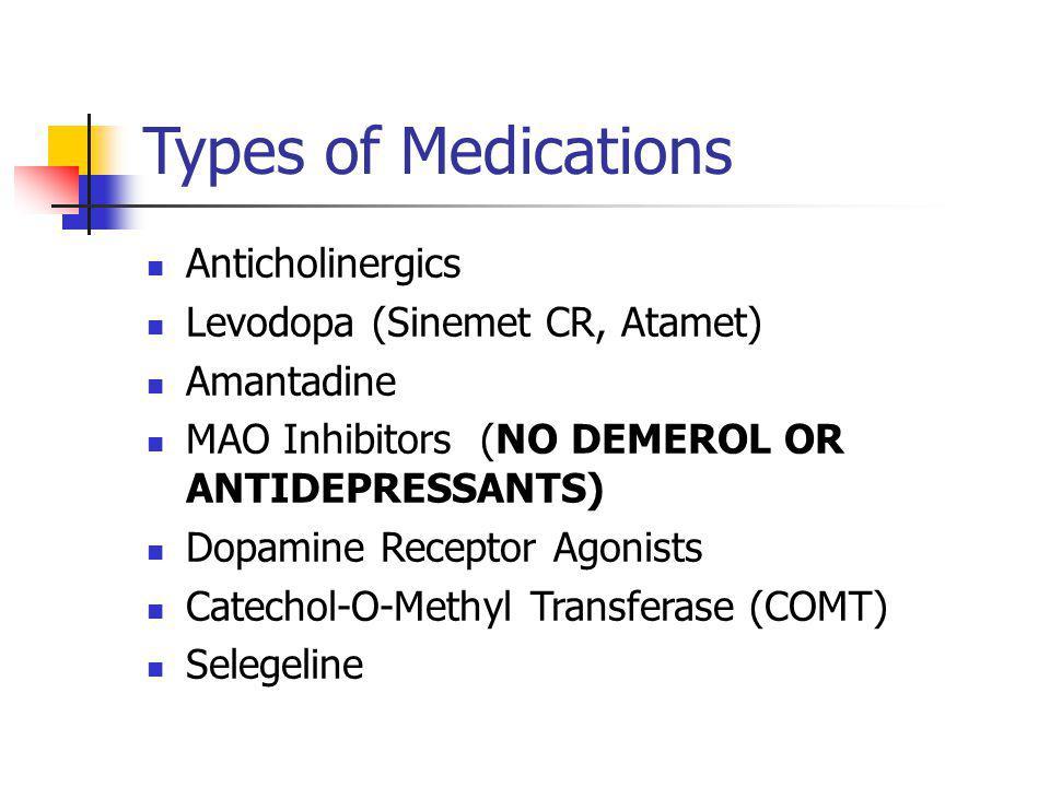 Types of Medications Anticholinergics Levodopa (Sinemet CR, Atamet) Amantadine MAO Inhibitors (NO DEMEROL OR ANTIDEPRESSANTS) Dopamine Receptor Agonists Catechol-O-Methyl Transferase (COMT) Selegeline
