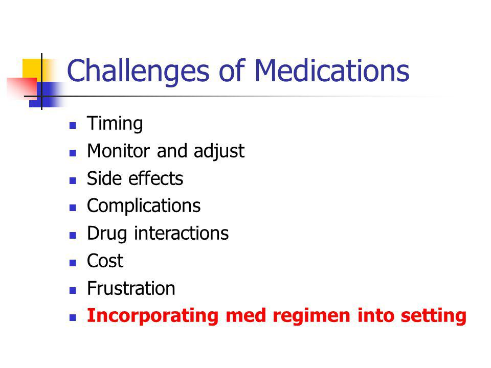 Challenges of Medications Timing Monitor and adjust Side effects Complications Drug interactions Cost Frustration Incorporating med regimen into setti