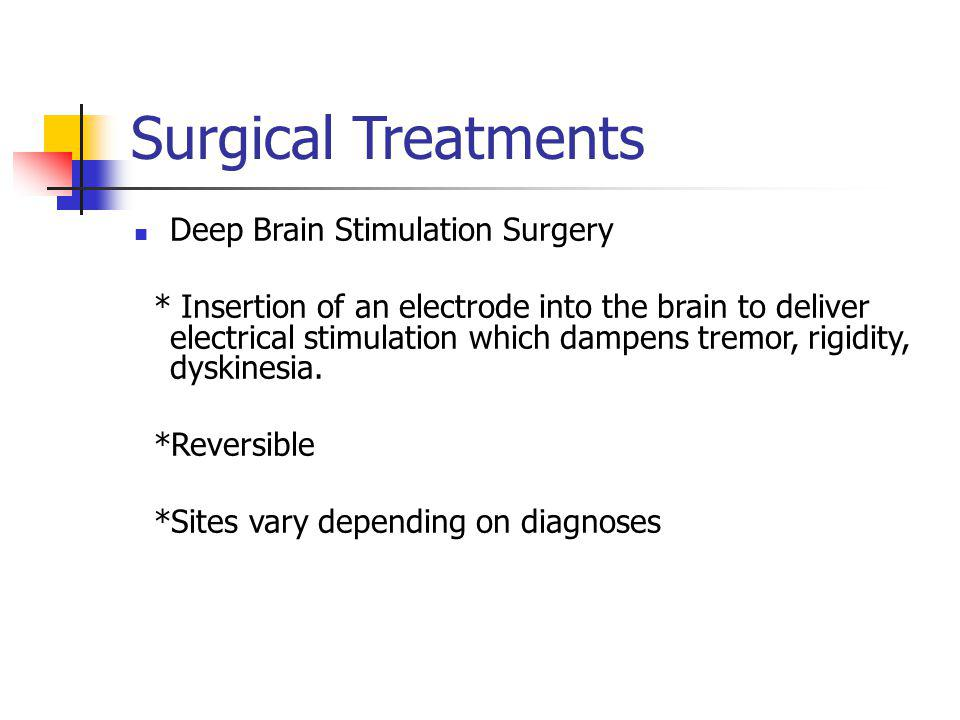 Surgical Treatments Deep Brain Stimulation Surgery * Insertion of an electrode into the brain to deliver electrical stimulation which dampens tremor,