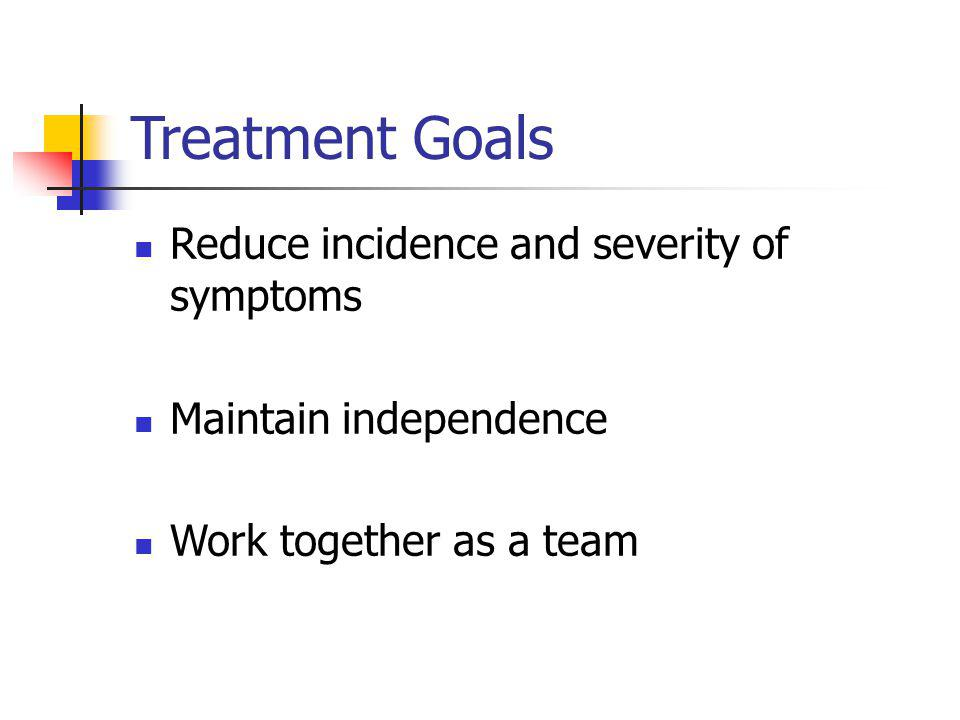 Treatment Goals Reduce incidence and severity of symptoms Maintain independence Work together as a team