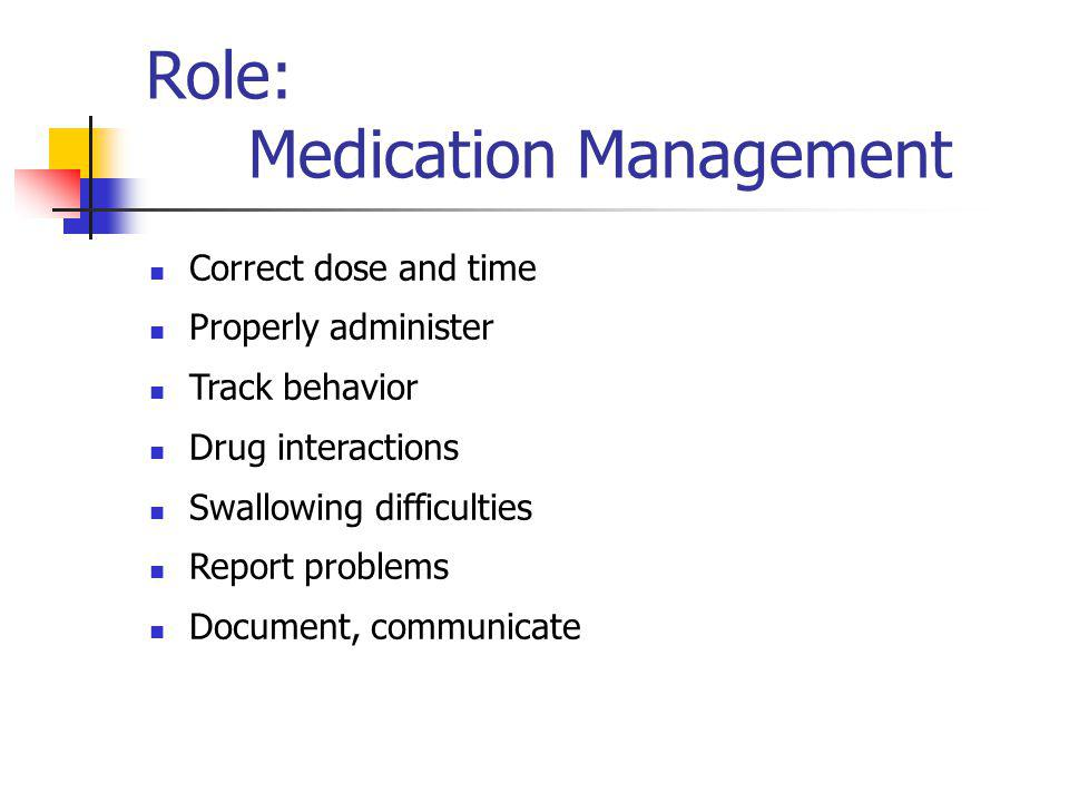 Role: Medication Management Correct dose and time Properly administer Track behavior Drug interactions Swallowing difficulties Report problems Documen