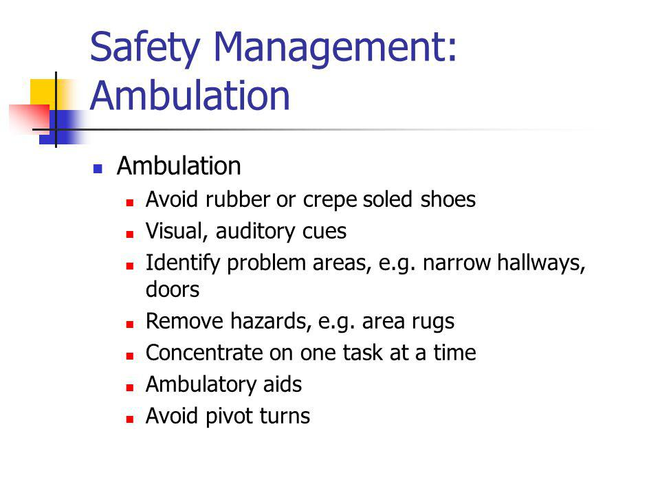Safety Management: Ambulation Ambulation Avoid rubber or crepe soled shoes Visual, auditory cues Identify problem areas, e.g. narrow hallways, doors R
