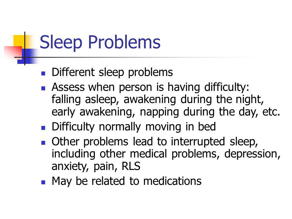 Sleep Problems Different sleep problems Assess when person is having difficulty: falling asleep, awakening during the night, early awakening, napping