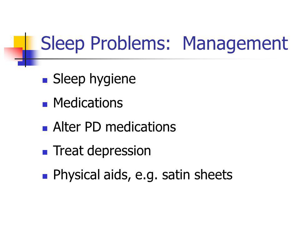 Sleep Problems: Management Sleep hygiene Medications Alter PD medications Treat depression Physical aids, e.g. satin sheets