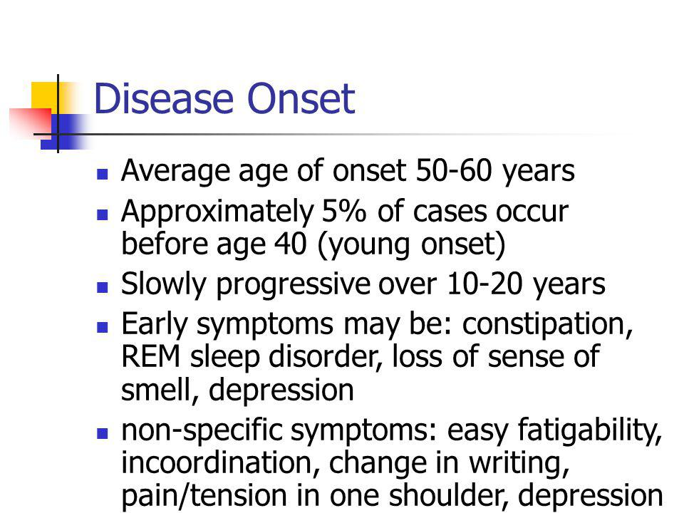 Disease Onset Average age of onset 50-60 years Approximately 5% of cases occur before age 40 (young onset) Slowly progressive over 10-20 years Early s