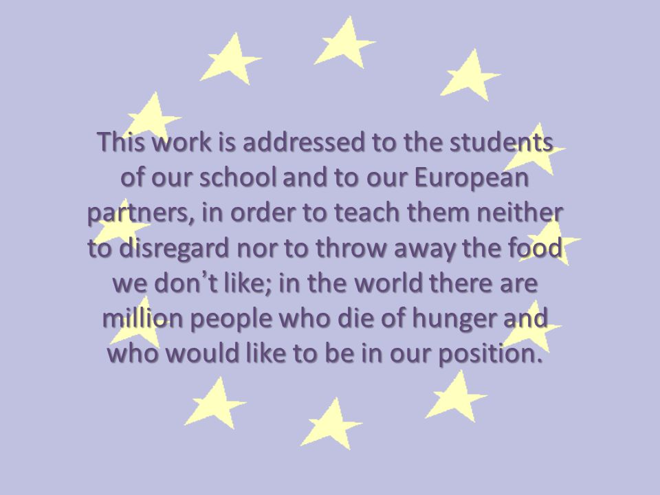 This work is addressed to the students of our school and to our European partners, in order to teach them neither to disregard nor to throw away the food we don ' t like; in the world there are million people who die of hunger and who would like to be in our position.