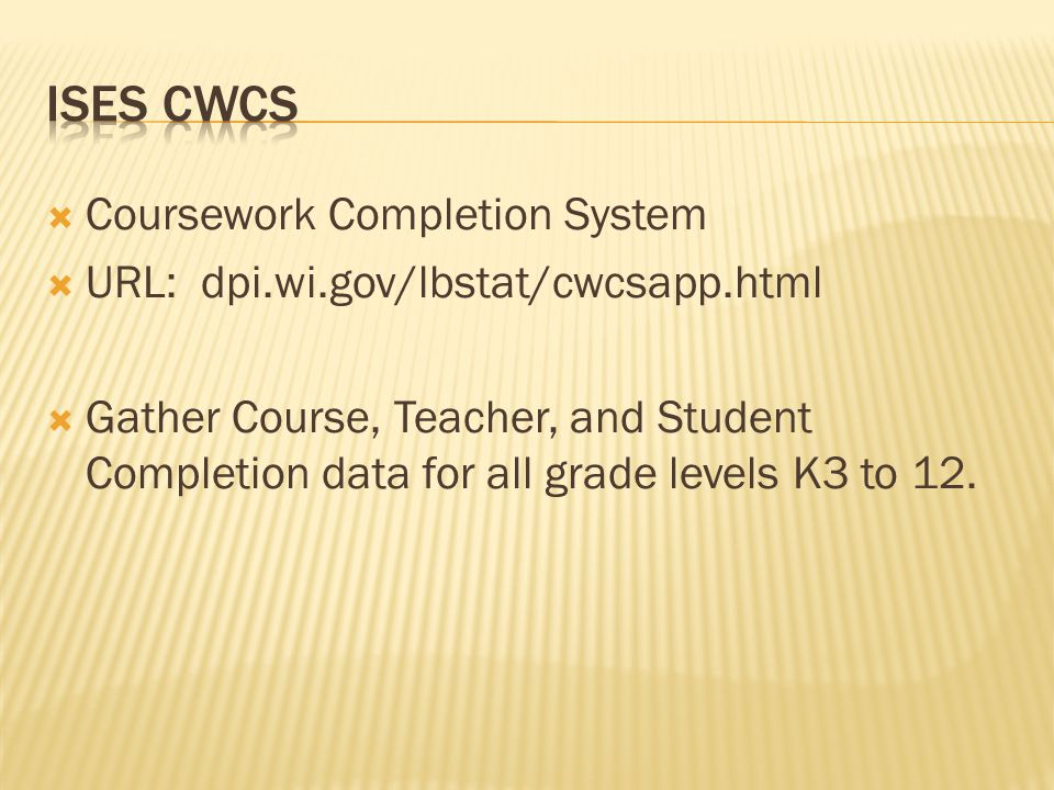  Coursework Completion System  URL: dpi.wi.gov/lbstat/cwcsapp.html  Gather Course, Teacher, and Student Completion data for all grade levels K3 to