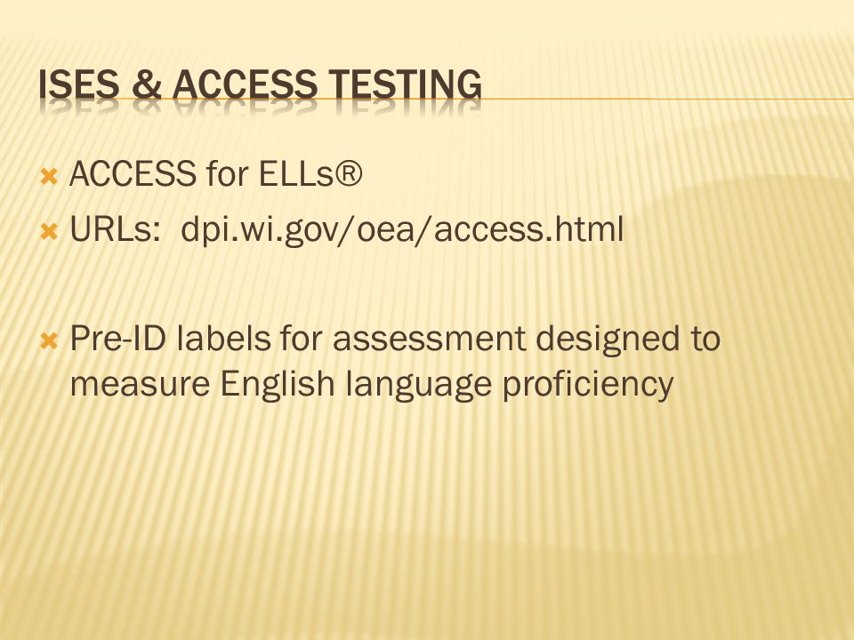  ACCESS for ELLs®  URLs: dpi.wi.gov/oea/access.html  Pre-ID labels for assessment designed to measure English language proficiency