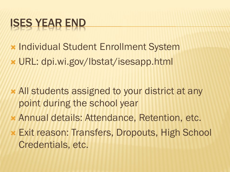  Individual Student Enrollment System  URL: dpi.wi.gov/lbstat/isesapp.html  All students assigned to your district at any point during the school y