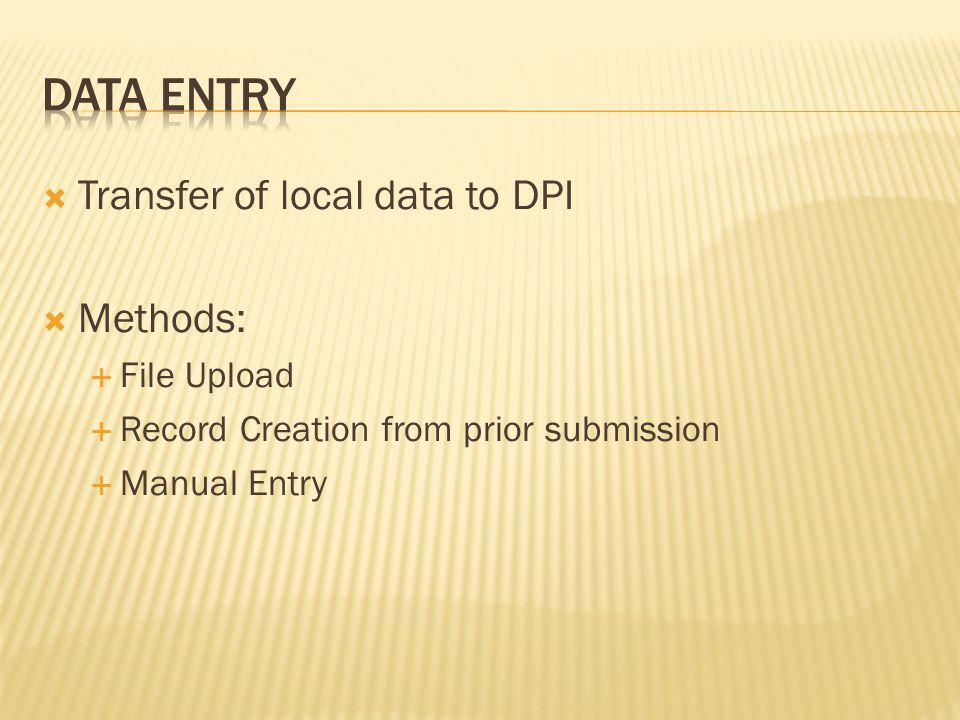  Transfer of local data to DPI  Methods:  File Upload  Record Creation from prior submission  Manual Entry