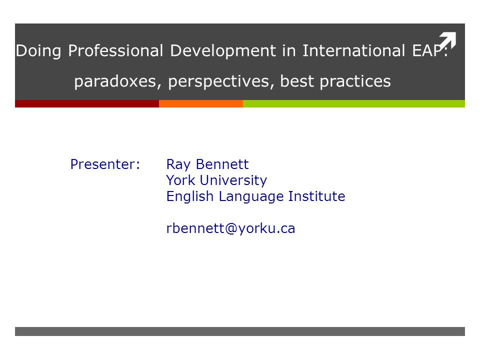  Doing Professional Development in International EAP: paradoxes, perspectives, best practices Presenter: Ray Bennett York University English Language Institute