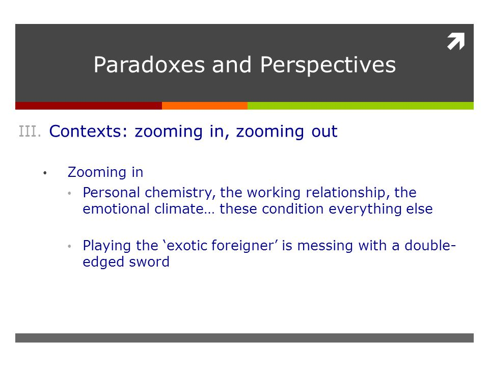  Paradoxes and Perspectives III. Contexts: zooming in, zooming out Zooming in Personal chemistry, the working relationship, the emotional climate… th