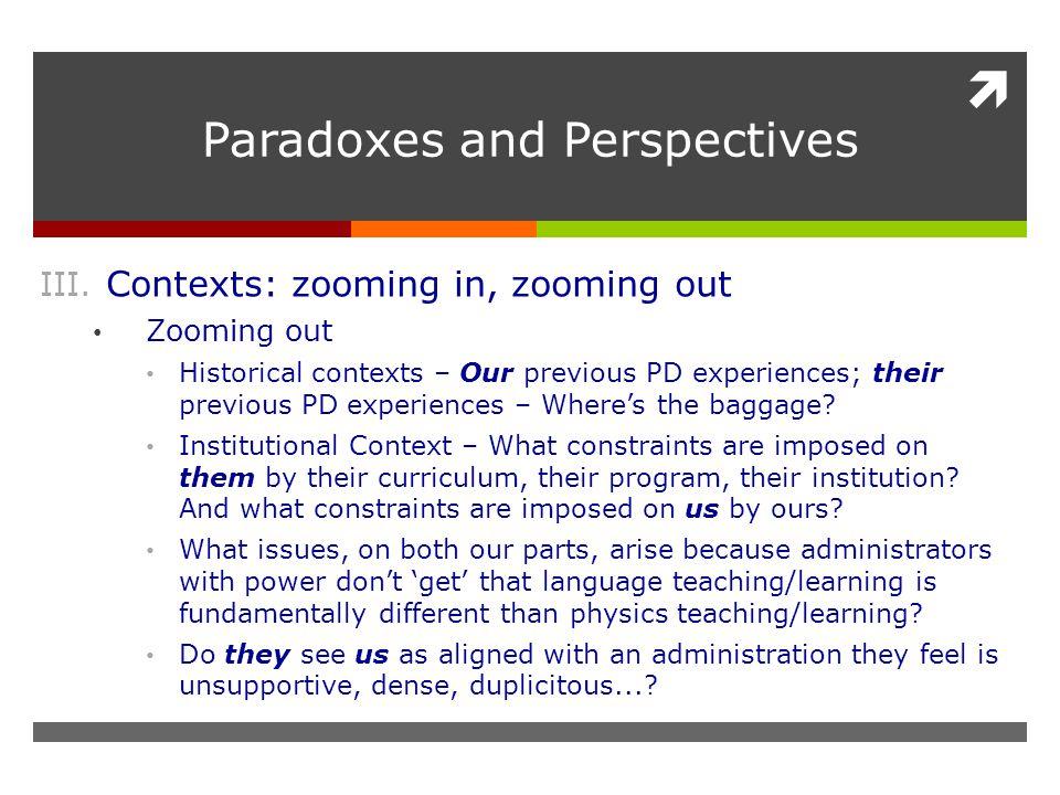  Paradoxes and Perspectives III. Contexts: zooming in, zooming out Zooming out Historical contexts – Our previous PD experiences; their previous PD e