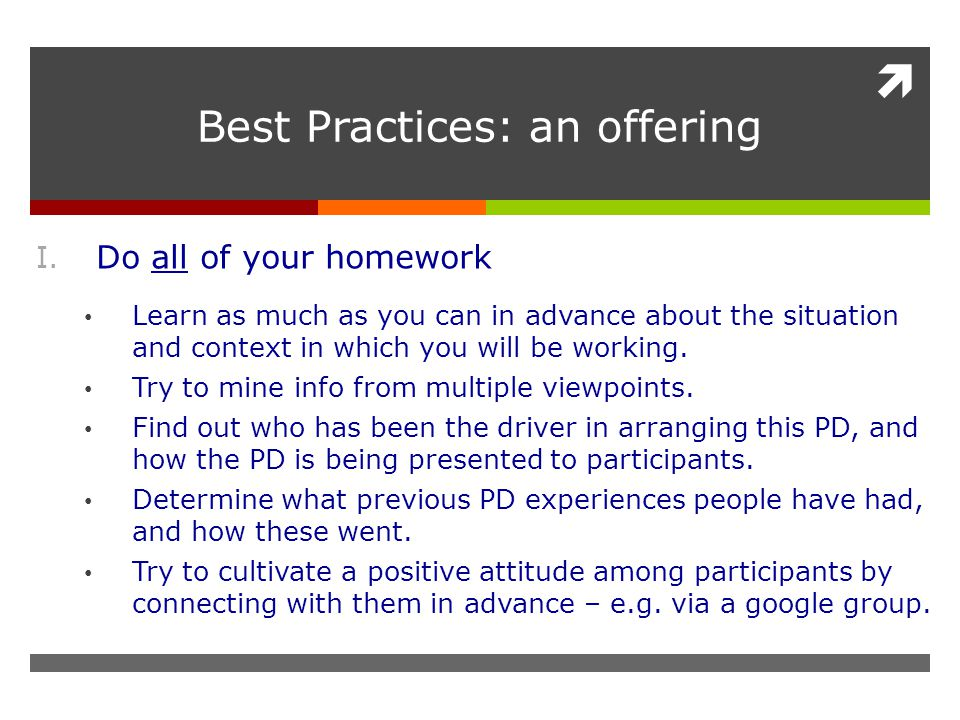  Best Practices: an offering I. Do all of your homework Learn as much as you can in advance about the situation and context in which you will be work