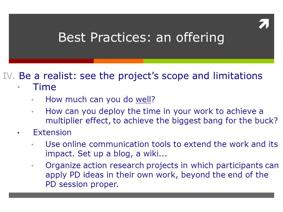  Best Practices: an offering IV. Be a realist: see the project's scope and limitations Time How much can you do well? How can you deploy the time in