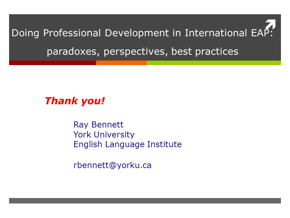  Doing Professional Development in International EAP: paradoxes, perspectives, best practices Thank you! Ray Bennett York University English Language