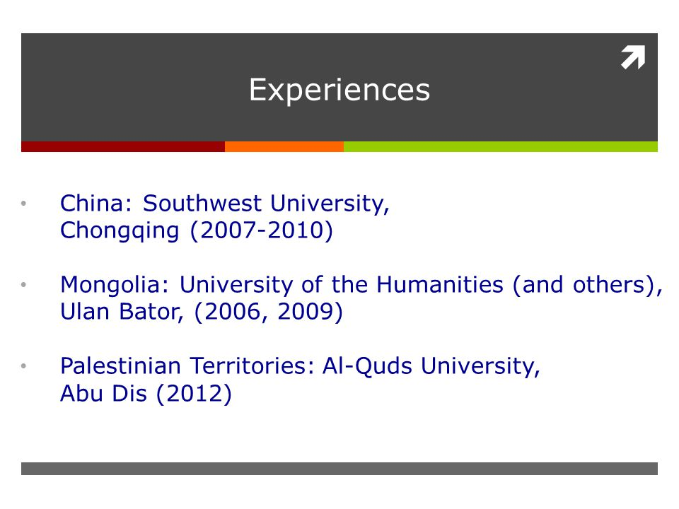  Experiences China: Southwest University, Chongqing (2007-2010) Mongolia: University of the Humanities (and others), Ulan Bator, (2006, 2009) Palestinian Territories: Al-Quds University, Abu Dis (2012)
