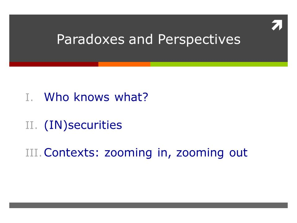  Paradoxes and Perspectives I. Who knows what? II. (IN)securities III. Contexts: zooming in, zooming out
