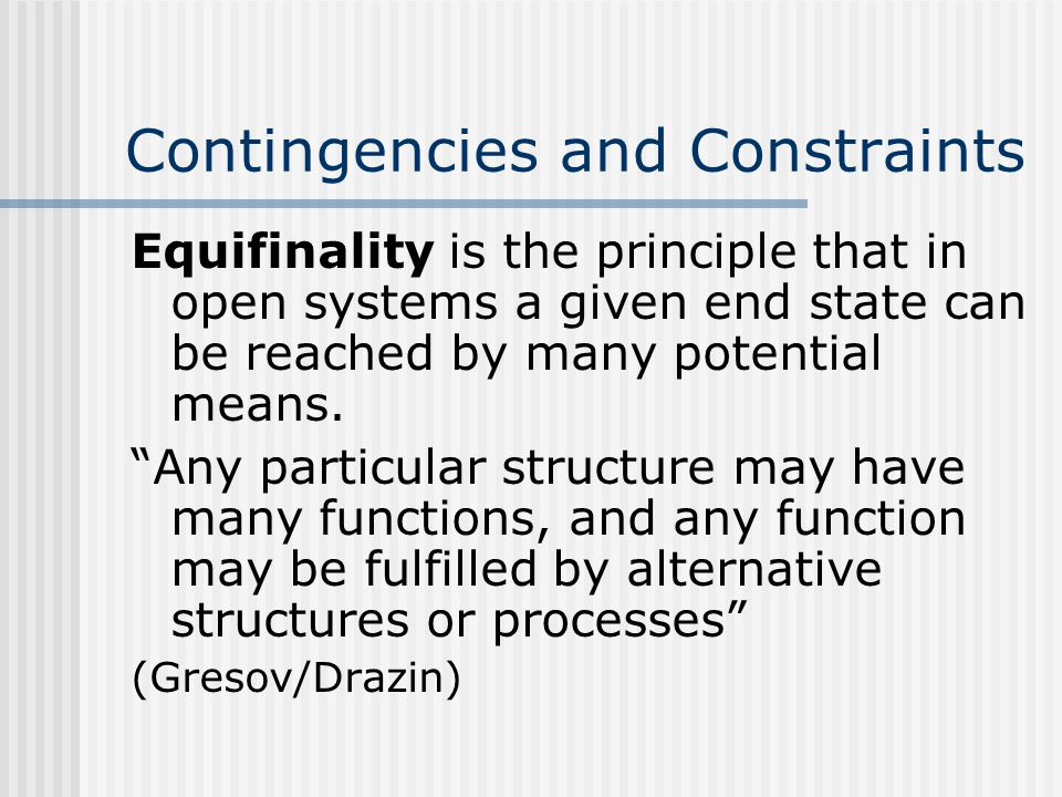 Contingencies and Constraints Equifinality is the principle that in open systems a given end state can be reached by many potential means.