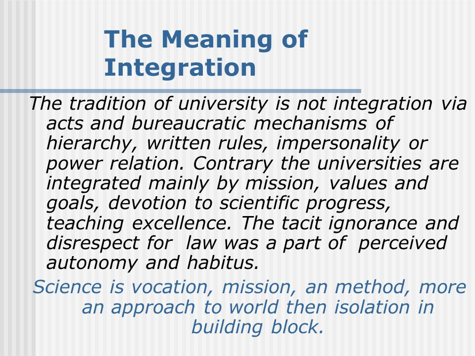 The Meaning of Integration The tradition of university is not integration via acts and bureaucratic mechanisms of hierarchy, written rules, impersonality or power relation.