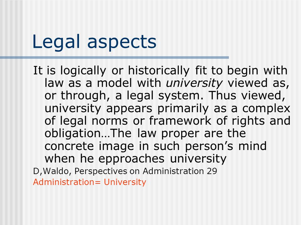 Legal aspects It is logically or historically fit to begin with law as a model with university viewed as, or through, a legal system.