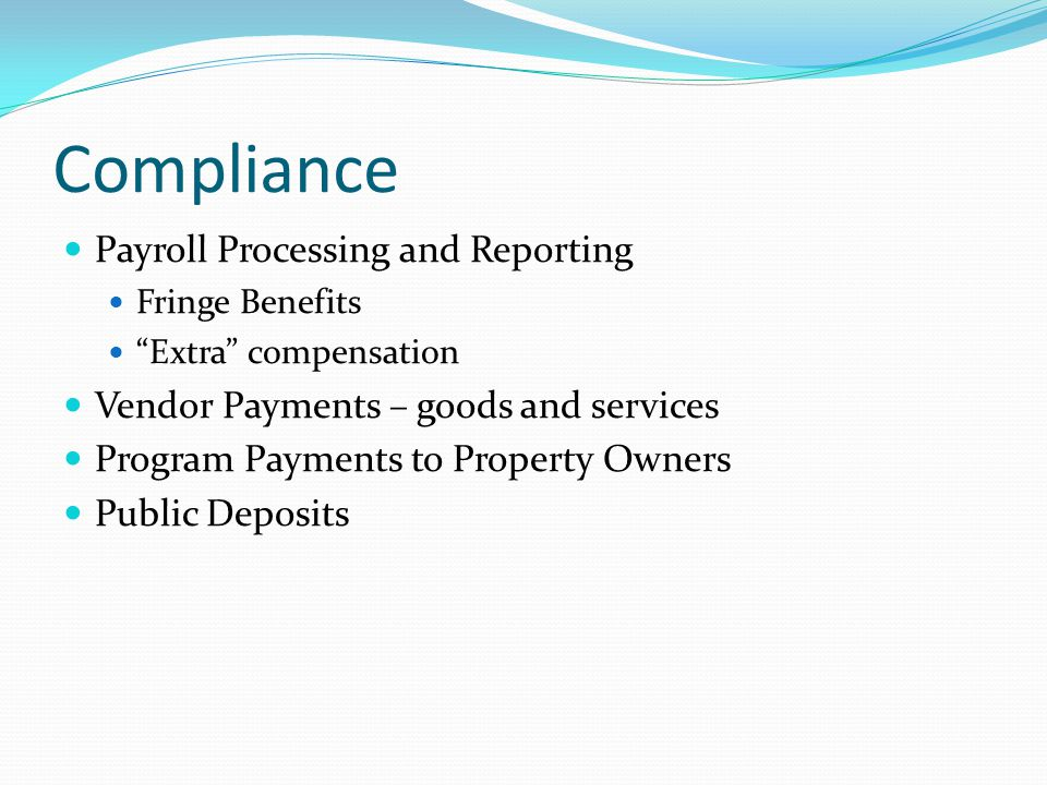 Compliance Payroll Processing and Reporting Fringe Benefits Extra compensation Vendor Payments – goods and services Program Payments to Property Owners Public Deposits