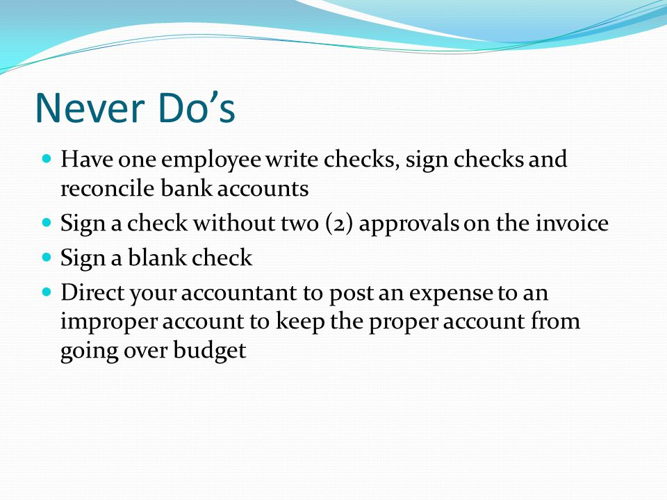 Never Do's (continued) Authorize a bank account not included in your accounting system Give only verbal approval for payroll adjustments Pay employees for services and not include them in payroll processing