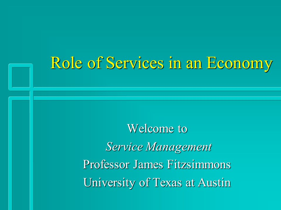 Role of Services in an Economy Role of Services in an Economy Welcome to Service Management Service Management Professor James Fitzsimmons University