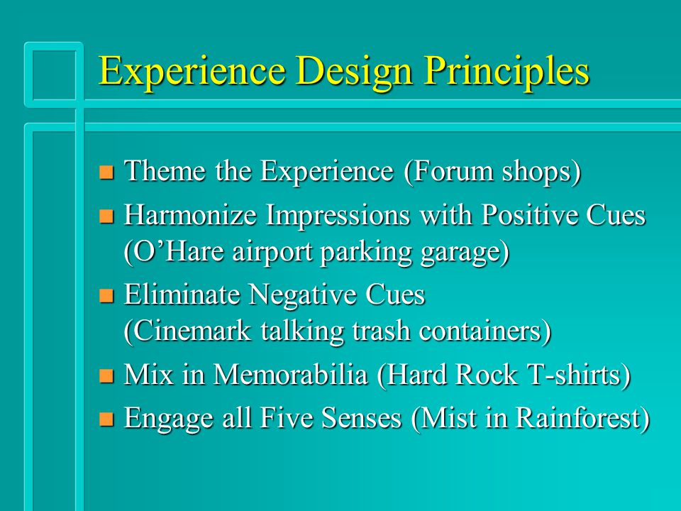 Experience Design Principles n Theme the Experience (Forum shops) n Harmonize Impressions with Positive Cues (O'Hare airport parking garage) n Elimina