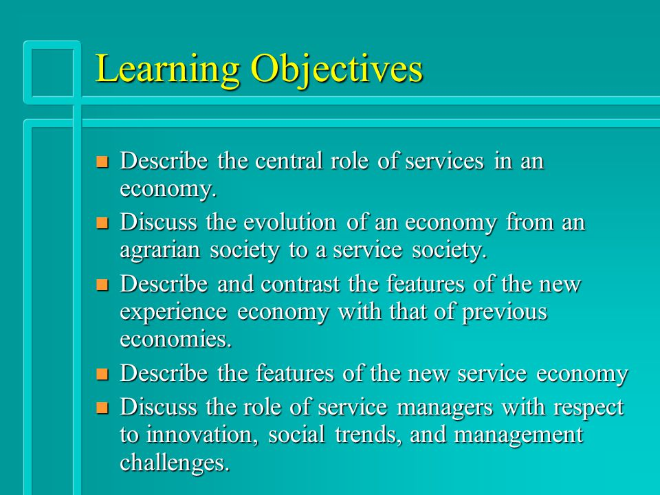 Learning Objectives n Describe the central role of services in an economy. n Discuss the evolution of an economy from an agrarian society to a service