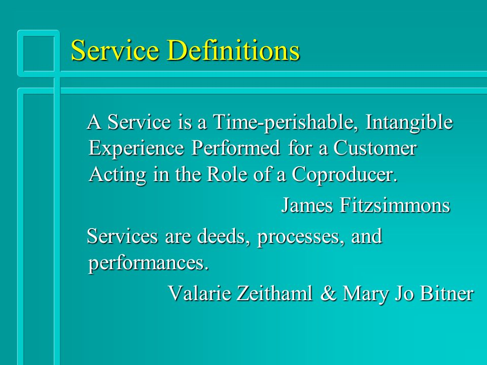 Service Definitions A Service is a Time-perishable, Intangible Experience Performed for a Customer Acting in the Role of a Coproducer. A Service is a