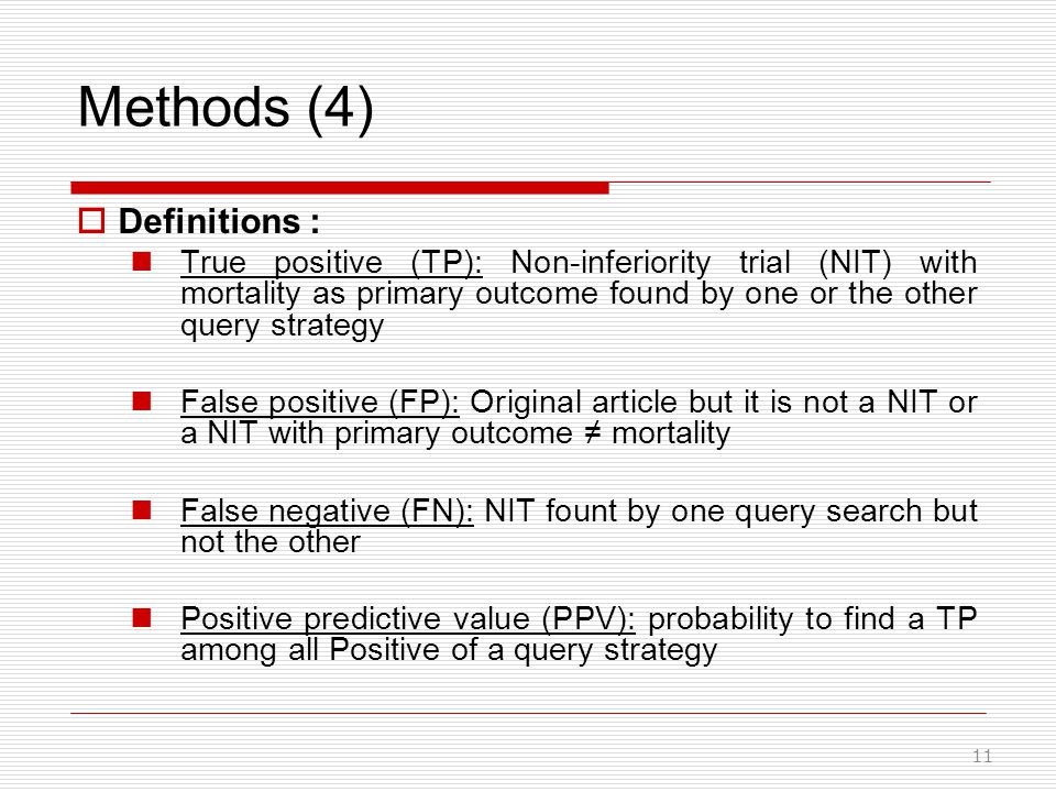 Methods (4)  Definitions : True positive (TP): Non-inferiority trial (NIT) with mortality as primary outcome found by one or the other query strategy False positive (FP): Original article but it is not a NIT or a NIT with primary outcome ≠ mortality False negative (FN): NIT fount by one query search but not the other Positive predictive value (PPV): probability to find a TP among all Positive of a query strategy 11