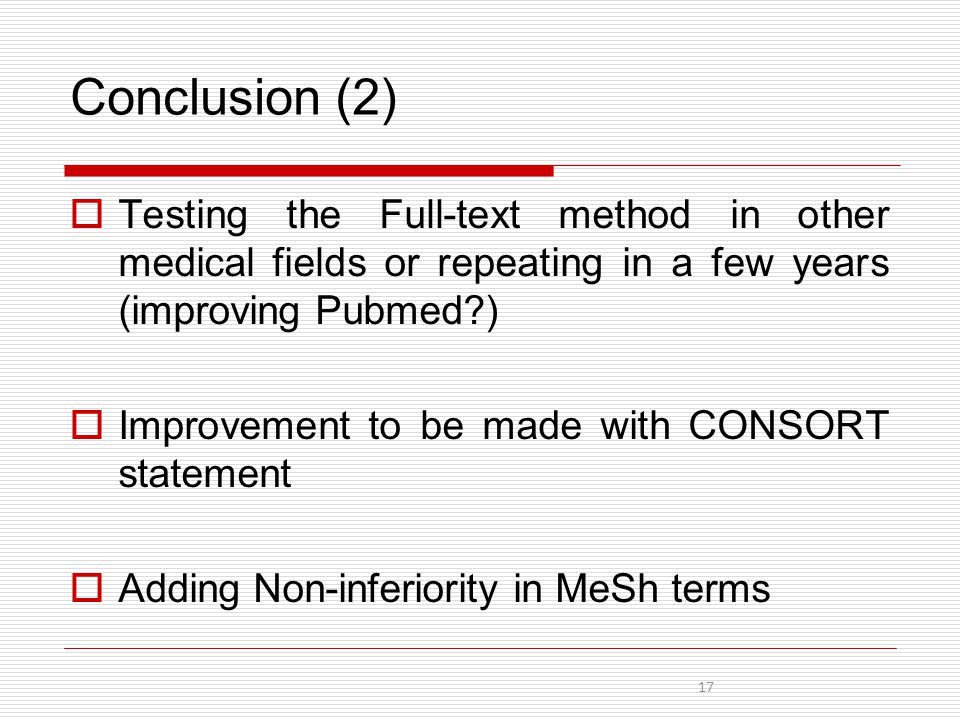 Conclusion (2)  Testing the Full-text method in other medical fields or repeating in a few years (improving Pubmed )  Improvement to be made with CONSORT statement  Adding Non-inferiority in MeSh terms 17