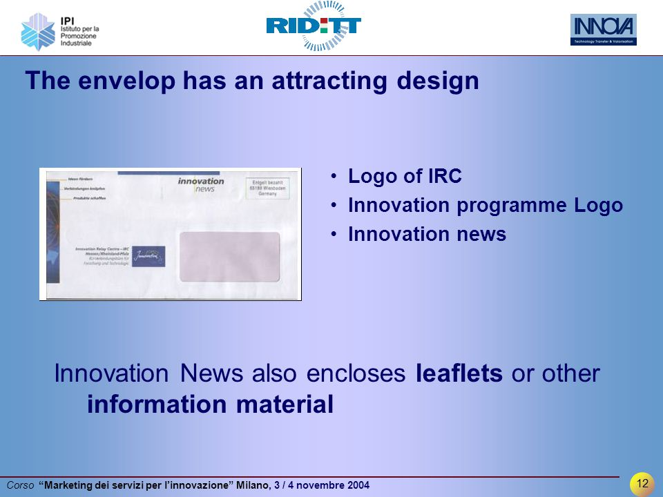 12 Corso Marketing dei servizi per l'innovazione Milano, 3 / 4 novembre 2004 The envelop has an attracting design Innovation News also encloses leaflets or other information material Logo of IRC Innovation programme Logo Innovation news