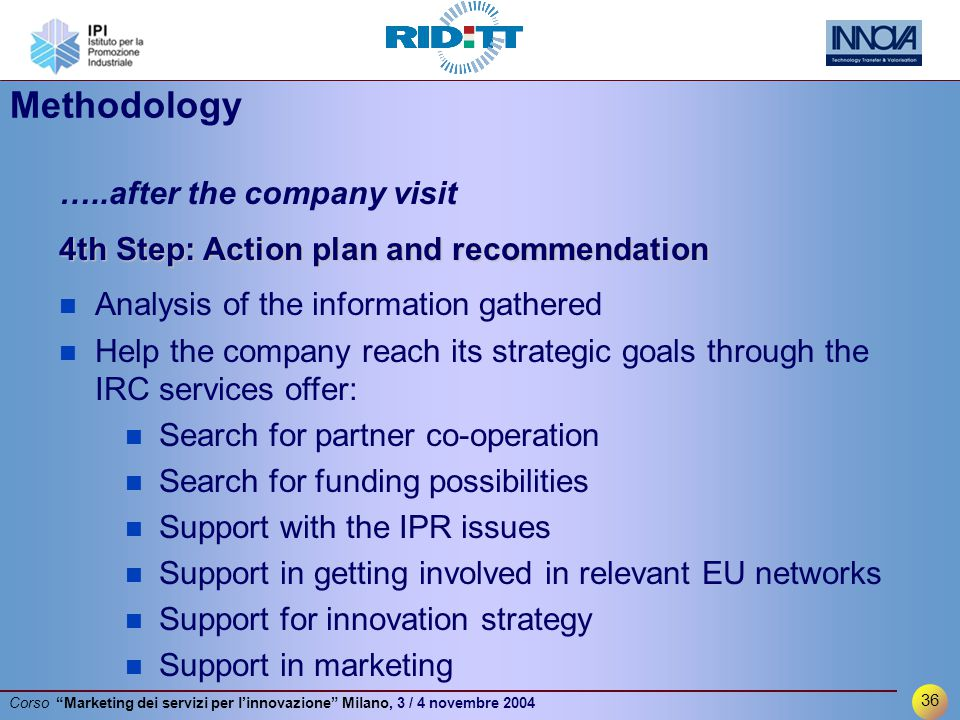 36 Corso Marketing dei servizi per l'innovazione Milano, 3 / 4 novembre 2004 …..after the company visit 4th Step: Action plan and recommendation n Analysis of the information gathered n Help the company reach its strategic goals through the IRC services offer: n Search for partner co-operation n Search for funding possibilities n Support with the IPR issues n Support in getting involved in relevant EU networks n Support for innovation strategy n Support in marketing Methodology