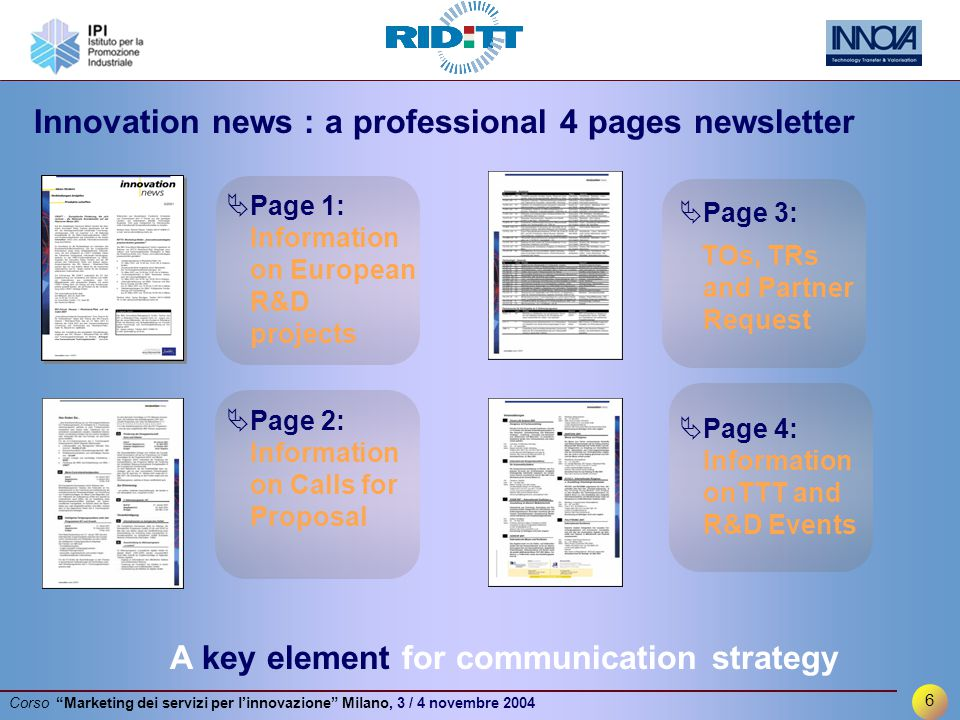 6 Corso Marketing dei servizi per l'innovazione Milano, 3 / 4 novembre 2004  Page 3: TOs, TRs and Partner Request  Page 4: Information onTTT and R&D Events  Page 1: Information on European R&D projects  Page 2: Information on Calls for Proposal Innovation news : a professional 4 pages newsletter A key element for communication strategy