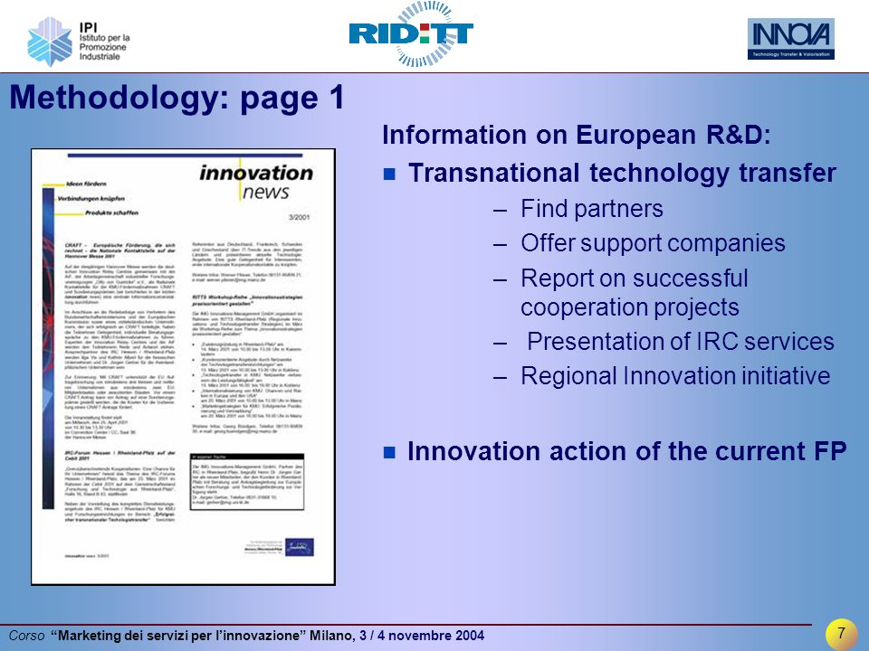 7 Corso Marketing dei servizi per l'innovazione Milano, 3 / 4 novembre 2004 Methodology: page 1 Information on European R&D: Transnational technology transfer –Find partners –Offer support companies –Report on successful cooperation projects – Presentation of IRC services –Regional Innovation initiative Innovation action of the current FP