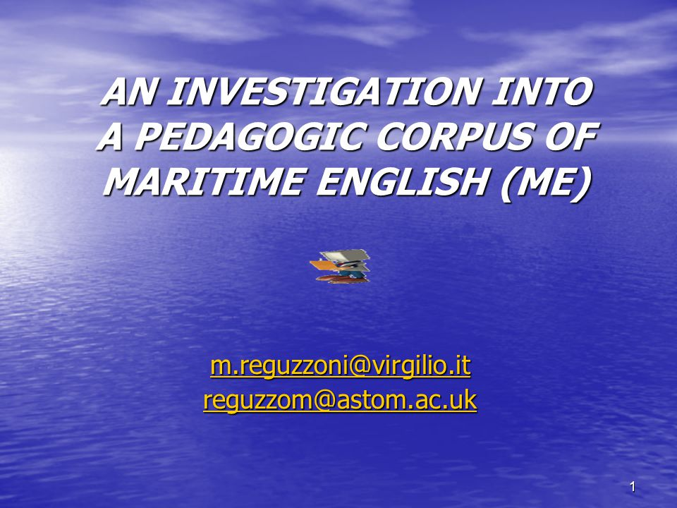 1 AN INVESTIGATION INTO A PEDAGOGIC CORPUS OF MARITIME ENGLISH (ME) m.reguzzoni@virgilio.it reguzzom@astom.ac.uk
