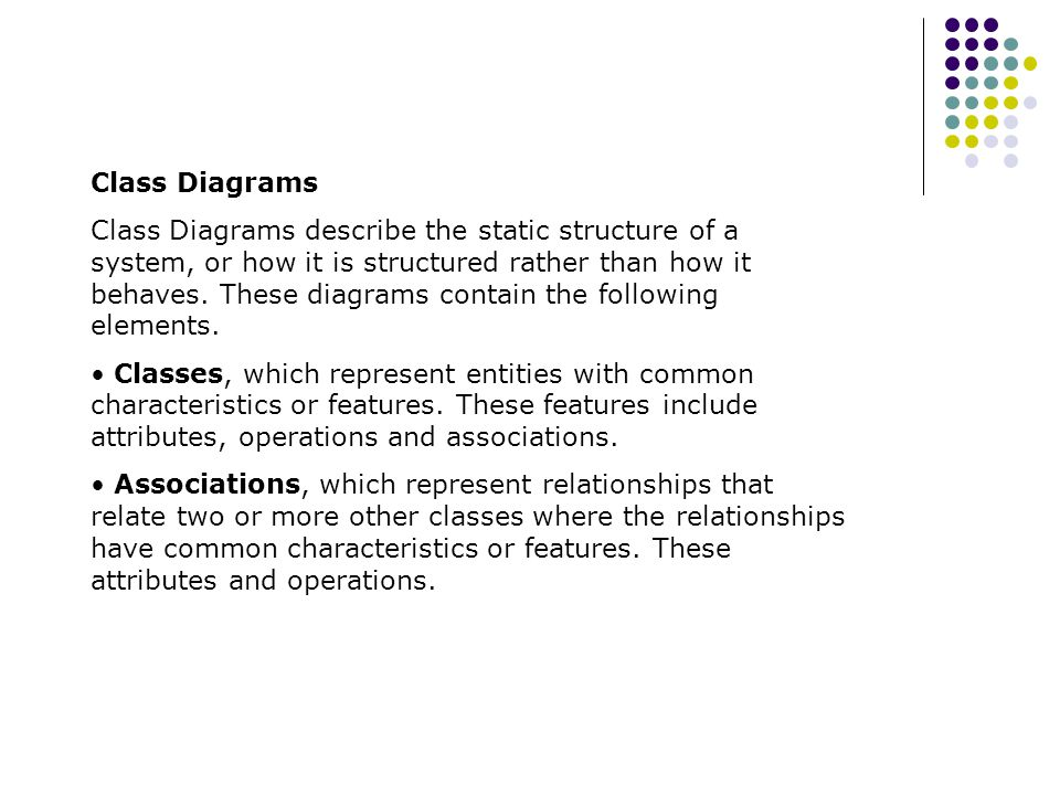 Class Diagrams Class Diagrams describe the static structure of a system, or how it is structured rather than how it behaves. These diagrams contain th