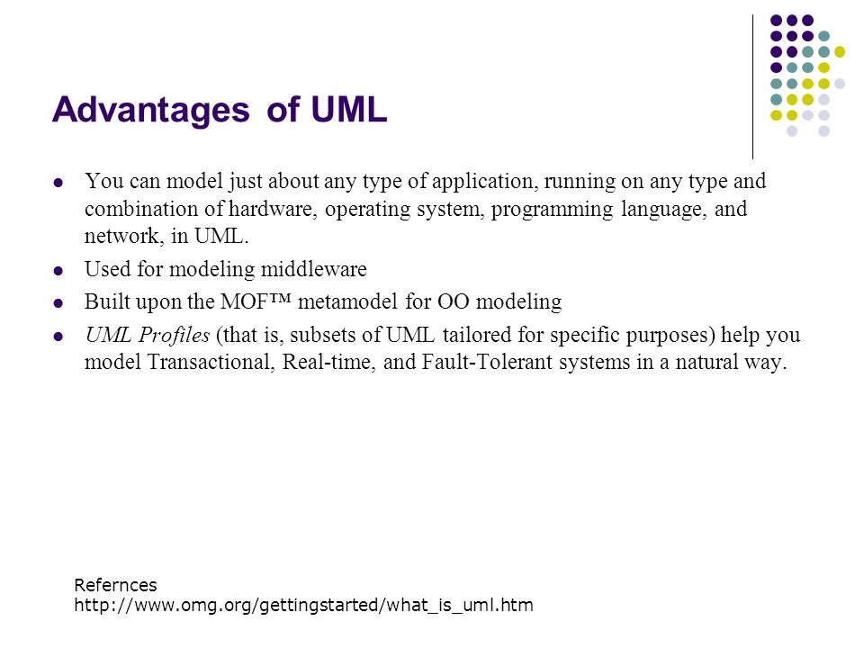 Advantages of UML You can model just about any type of application, running on any type and combination of hardware, operating system, programming lan