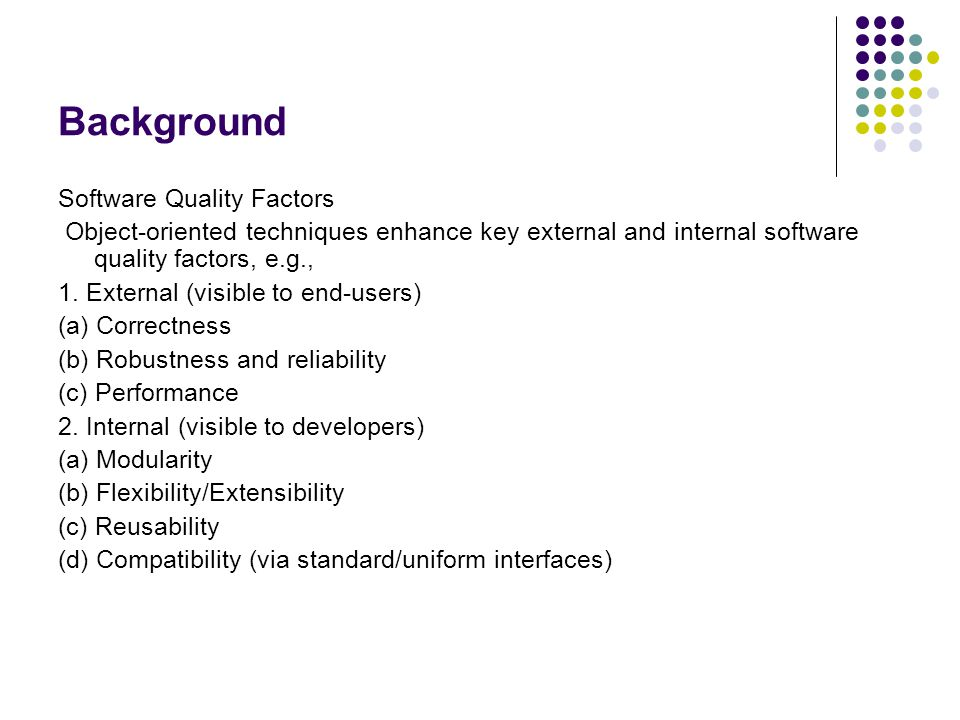 Background Software Quality Factors Object-oriented techniques enhance key external and internal software quality factors, e.g., 1. External (visible