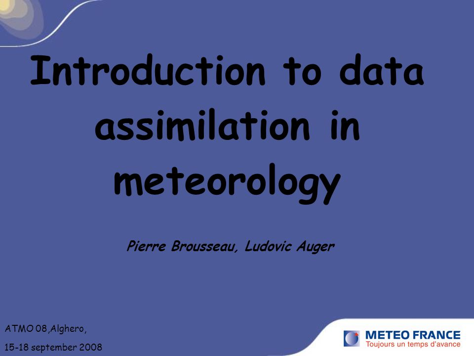 Introduction to data assimilation in meteorology Pierre Brousseau, Ludovic Auger ATMO 08,Alghero, 15-18 september 2008