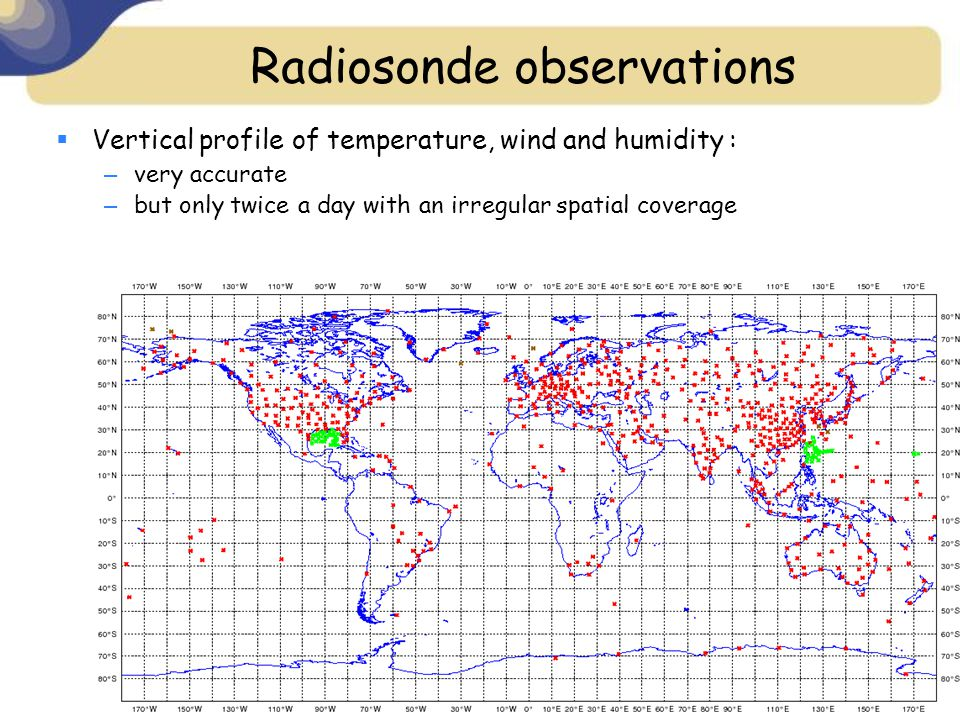 Radiosonde observations  Vertical profile of temperature, wind and humidity : – very accurate – but only twice a day with an irregular spatial coverage