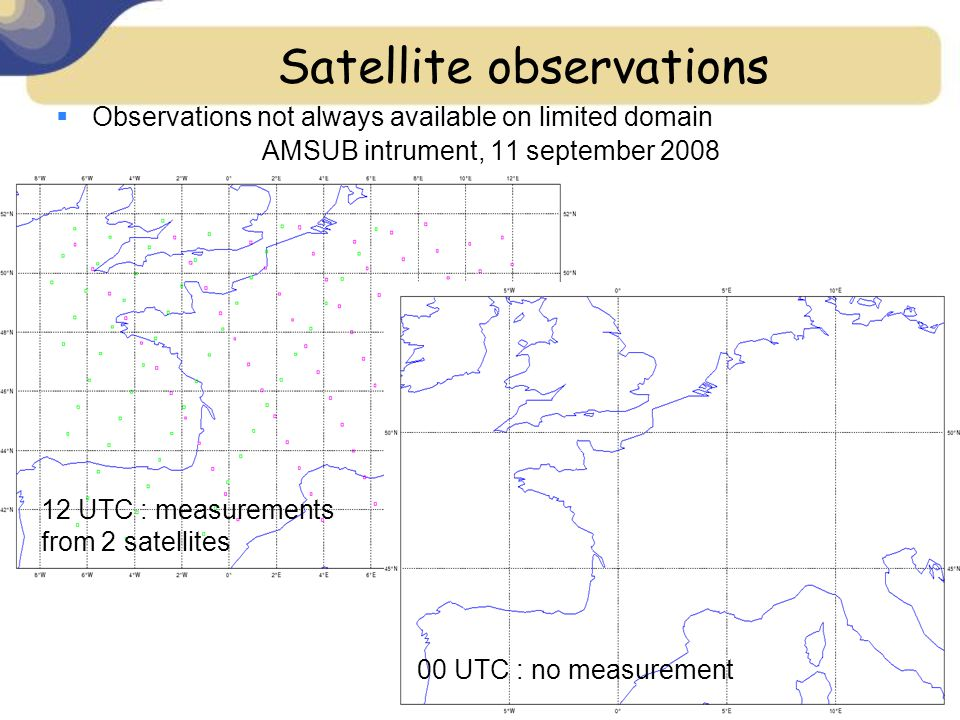 Satellite observations  Observations not always available on limited domain AMSUB intrument, 11 september 2008 12 UTC : measurements from 2 satellites 00 UTC : no measurement
