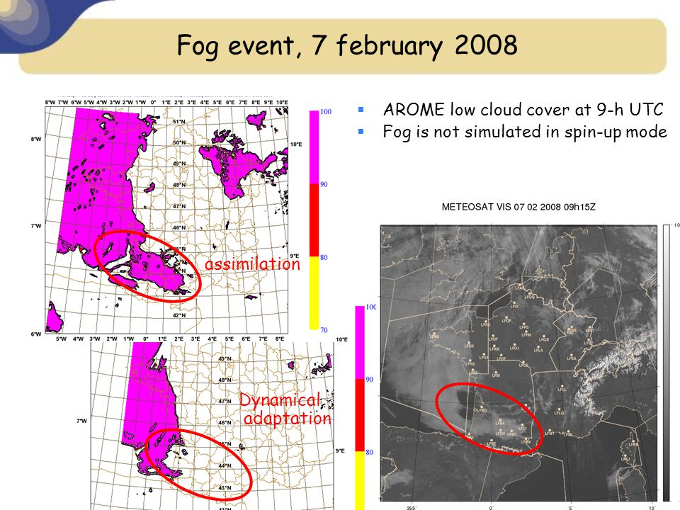 Fog event, 7 february 2008 assimilation Dynamical adaptation  AROME low cloud cover at 9-h UTC  Fog is not simulated in spin-up mode
