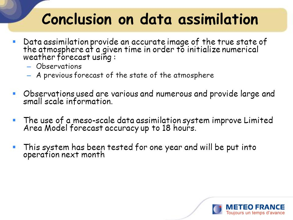 Conclusion on data assimilation  Data assimilation provide an accurate image of the true state of the atmosphere at a given time in order to initialize numerical weather forecast using : – Observations – A previous forecast of the state of the atmosphere  Observations used are various and numerous and provide large and small scale information.