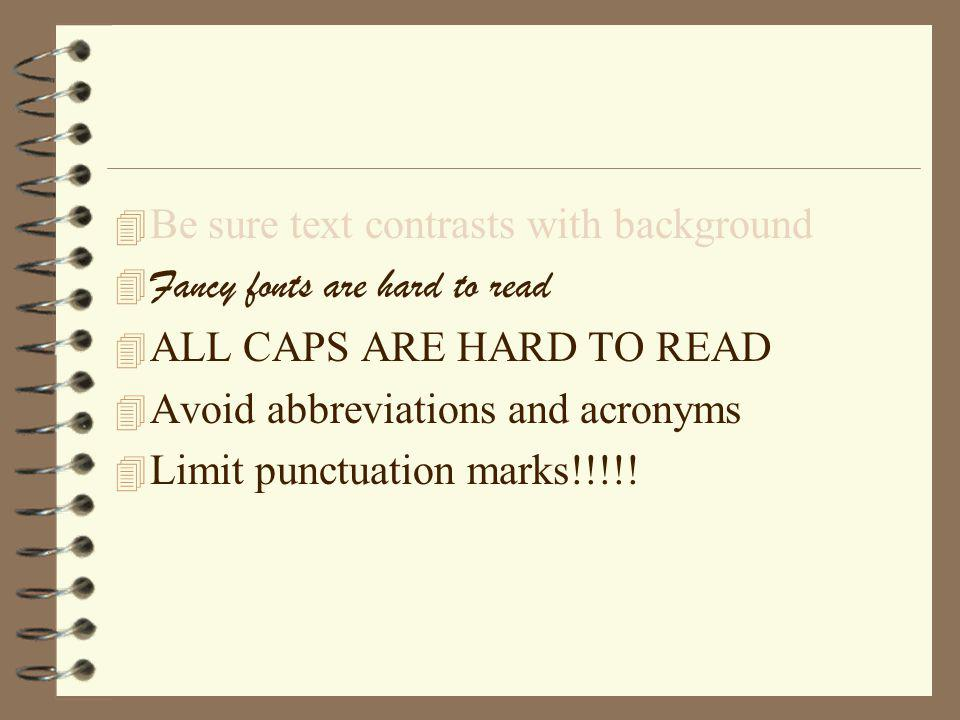 4 Be sure text contrasts with background  Fancy fonts are hard to read 4 ALL CAPS ARE HARD TO READ 4 Avoid abbreviations and acronyms 4 Limit punctuation marks!!!!!