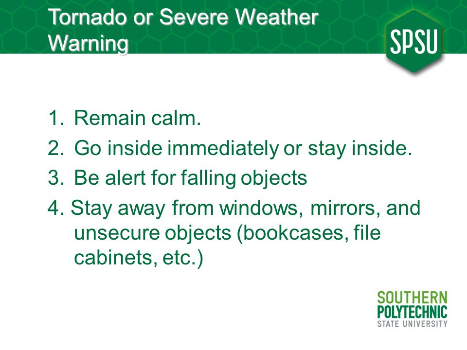 Tornado or Severe Weather Warning 1.Remain calm. 2.Go inside immediately or stay inside.