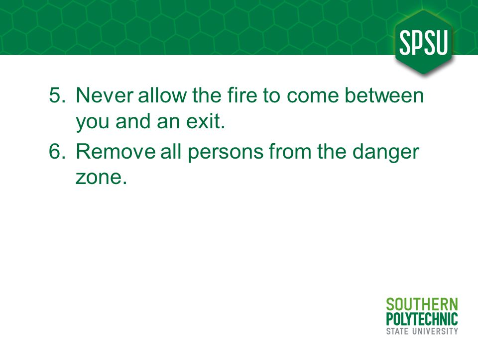 5.Never allow the fire to come between you and an exit. 6.Remove all persons from the danger zone.